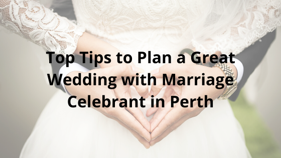 Top Tips to Plan a Great Wedding with Marriage Celebrant in Perth