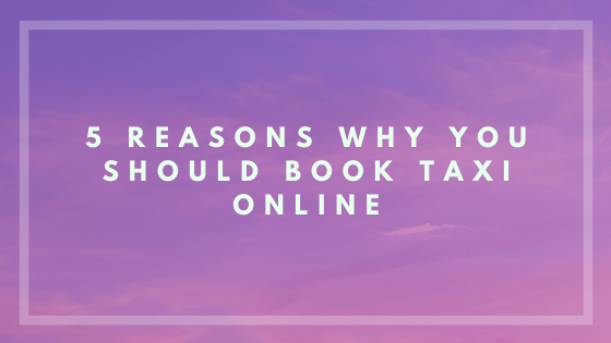 5 Reasons Why You Should Book Taxi Online