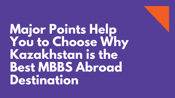 Major Points Help You to Choose Why Kazakhstan is the Best MBBS Abroad Destination