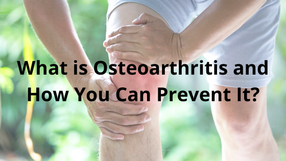 What is Osteoarthritis and How You Can Prevent It?