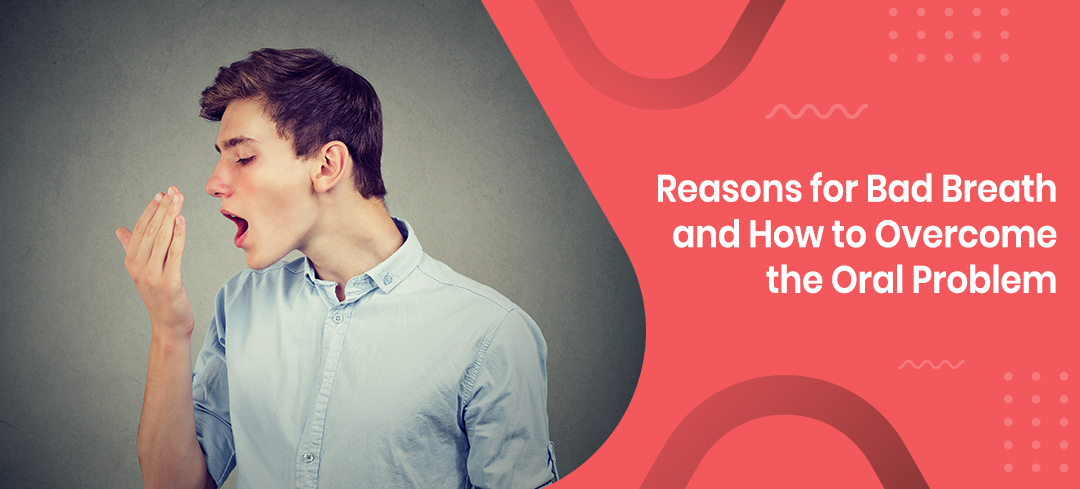 Reasons for Bad Breath and How to Overcome the Oral Problem
